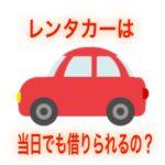 【レンタカー当日】その日中にレンタカーは借りられるの?